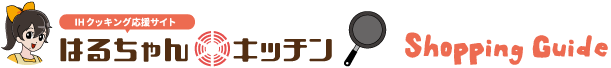 IH クッキング応援サイト はるちゃんキッチン Shopping Guide